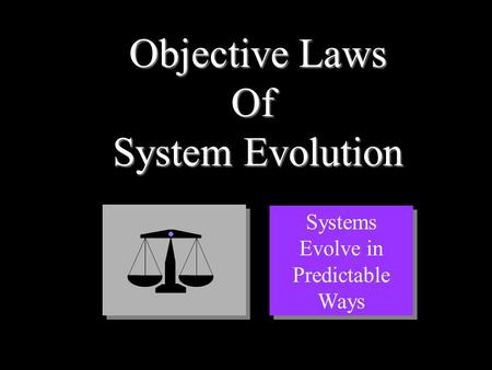 Objective Laws Of System Evolution Systems Evolve in Predictable Ways.