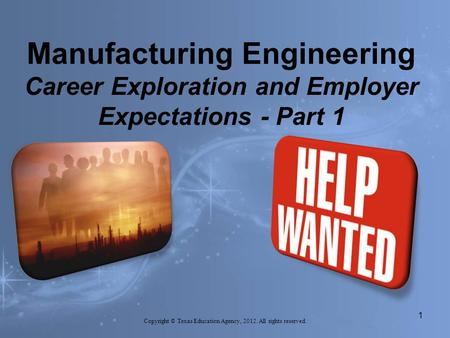Manufacturing Engineering Career Exploration and Employer Expectations - Part 1 Copyright © Texas Education Agency, 2012. All rights reserved. 1.