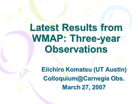Latest Results from WMAP: Three-year Observations Eiichiro Komatsu (UT Austin) Obs. March 27, 2007.