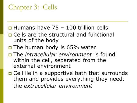 Chapter 3: Cells  Humans have 75 – 100 trillion cells  Cells are the structural and functional units of the body  The human body is 65% water  The.
