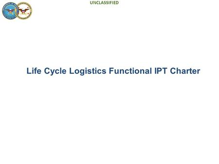 UNCLASSIFIED Life Cycle Logistics Functional IPT Charter.