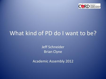 What kind of PD do I want to be? Jeff Schneider Brian Clyne Academic Assembly 2012.