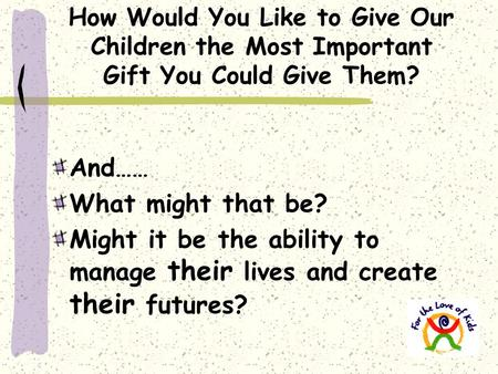 How Would You Like to Give Our Children the Most Important Gift You Could Give Them? And…… What might that be? Might it be the ability to manage their.