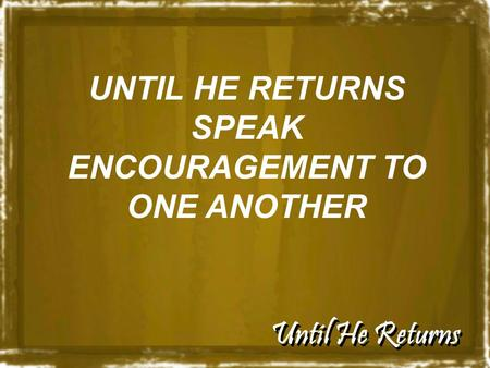 Until He Returns UNTIL HE RETURNS SPEAK ENCOURAGEMENT TO ONE ANOTHER.