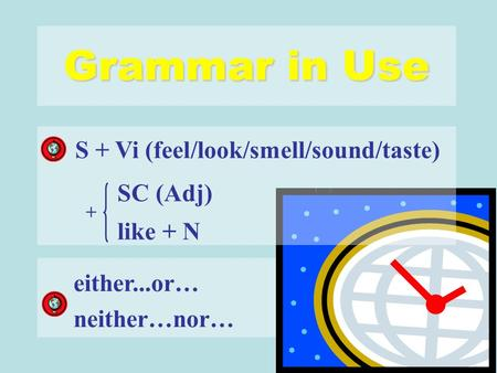 Grammar in Use + SC (Adj) like + N either...or… neither…nor… S + Vi (feel/look/smell/sound/taste)