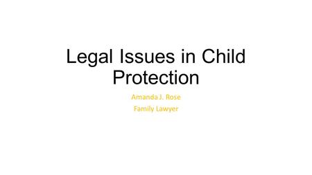 Legal Issues in Child Protection Amanda J. Rose Family Lawyer.