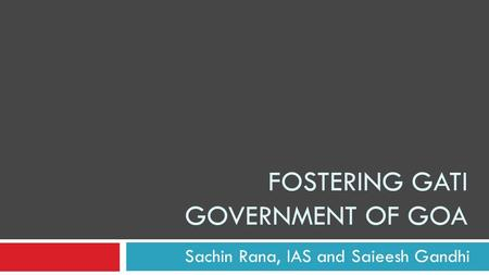 FOSTERING GATI GOVERNMENT OF GOA Sachin Rana, IAS and Saieesh Gandhi.