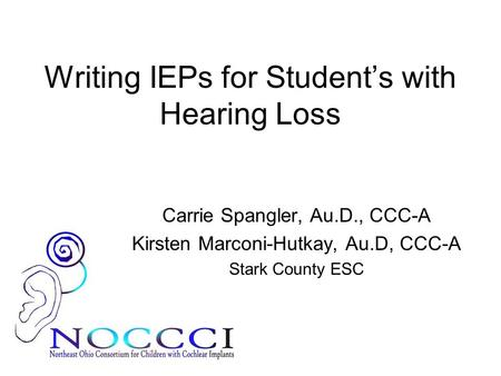 Writing IEPs for Student's with Hearing Loss Carrie Spangler, Au.D., CCC-A Kirsten Marconi-Hutkay, Au.D, CCC-A Stark County ESC.
