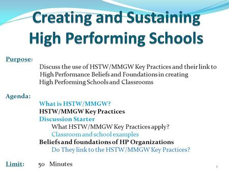 Purpose : Discuss the use of HSTW/MMGW Key Practices and their link to High Performance Beliefs and Foundations in creating High Performing Schools and.