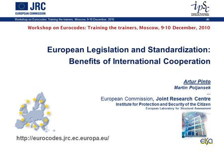 Workshop on Eurocodes: Training the trainers, Moscow, 9-10 December, 2010 1 European Legislation and Standardization: Benefits of International Cooperation.