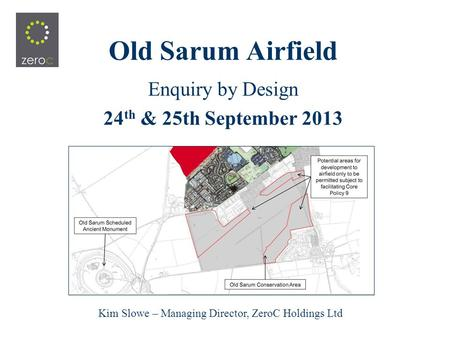 Old Sarum Airfield Enquiry by Design 24 th & 25th September 2013 Kim Slowe – Managing Director, ZeroC Holdings Ltd.