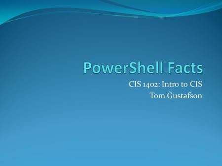 CIS 1402: Intro to CIS Tom Gustafson. Facts About PowerShell PowerShell is Microsoft's command-line interface that provides scripting and management capability.