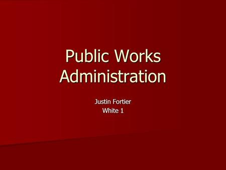 Public Works Administration Justin Fortier White 1.