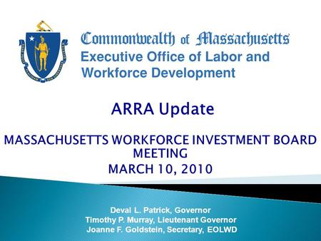 ARRA Update MASSACHUSETTS WORKFORCE INVESTMENT BOARD MEETING MARCH 10, 2010 Deval L. Patrick, Governor Timothy P. Murray, Lieutenant Governor Joanne F.
