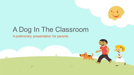 A Dog In The Classroom A preliminary presentation for parents.