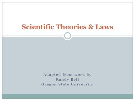 Adapted from work by Randy Bell Oregon State University Scientific Theories & Laws.