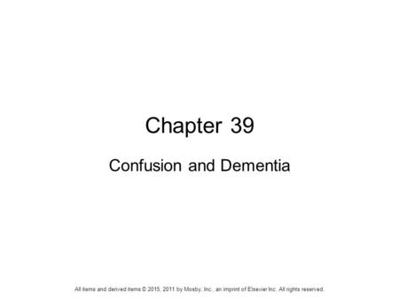 Chapter 39 Confusion and Dementia All items and derived items © 2015, 2011 by Mosby, Inc., an imprint of Elsevier Inc. All rights reserved.