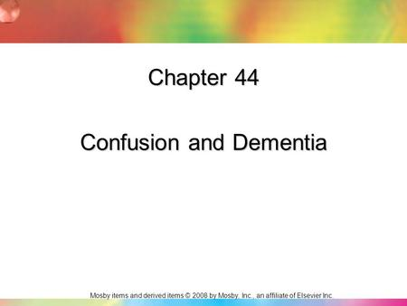Mosby items and derived items © 2008 by Mosby, Inc., an affiliate of Elsevier Inc. Chapter 44 Confusion and Dementia.