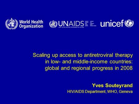 Scaling up access to antiretroviral therapy in low- and middle-income countries: global and regional progress in 2008 Yves Souteyrand HIV/AIDS Department,