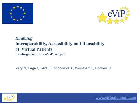 September 2006 www.virtualpatients.eu Zary N, Hege I, Heid J, Kononowicz A, Woodham L, Donkers J Enabling Interoperability, Accessibility and Reusability.
