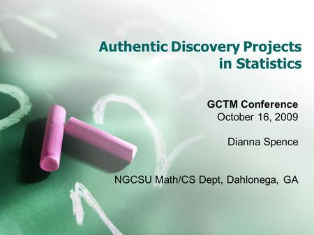 Authentic Discovery Projects in Statistics GCTM Conference October 16, 2009 Dianna Spence NGCSU Math/CS Dept, Dahlonega, GA.