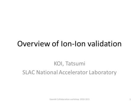 Overview of Ion-Ion validation KOI, Tatsumi SLAC National Accelerator Laboratory 1Geant4 Collaboration workshop 2010-10-5.