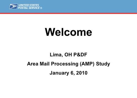 Welcome Lima, OH P&DF Area Mail Processing (AMP) Study January 6, 2010.