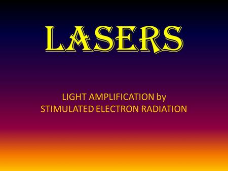 Lasers LIGHT AMPLIFICATION by STIMULATED ELECTRON RADIATION.