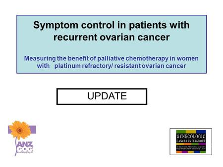Symptom control in patients with recurrent ovarian cancer Measuring the benefit of palliative chemotherapy in women with platinum refractory/ resistant.