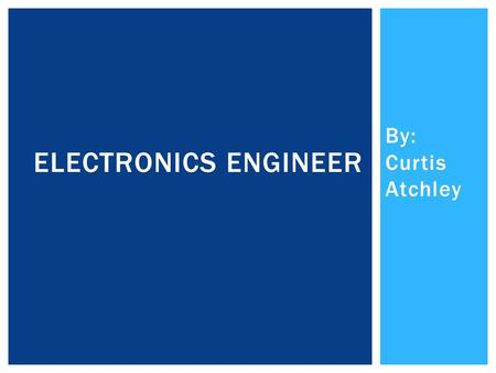 By: Curtis Atchley ELECTRONICS ENGINEER. marcom.co.tt YOU HAVE TO GET A BACHELOR'S DEGREE TO BE A ELECTRONICS ENGINEER. IT TAKES 4 YEARS IN COLLEGE TO.