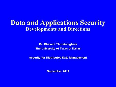 Data and Applications Security Developments and Directions Dr. Bhavani Thuraisingham The University of Texas at Dallas Security for Distributed Data Management.