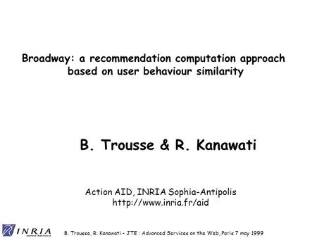 B. Trousse, R. Kanawati - JTE : Advanced Services on the Web, Paris 7 may 1999 Broadway: a recommendation computation approach based on user behaviour.