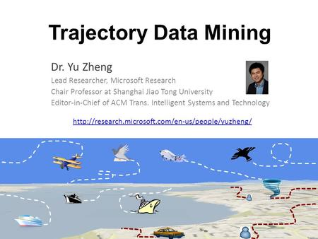 Trajectory Data Mining Dr. Yu Zheng Lead Researcher, Microsoft Research Chair Professor at Shanghai Jiao Tong University Editor-in-Chief of ACM Trans.