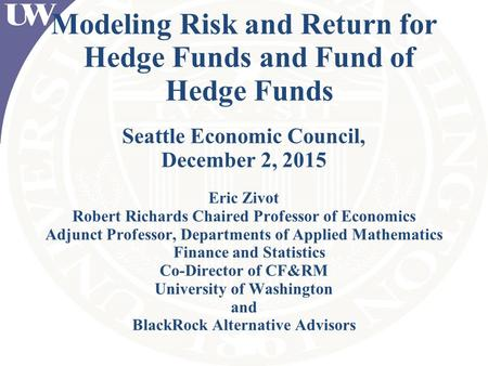 Modeling Risk and Return for Hedge Funds and Fund of Hedge Funds Seattle Economic Council, December 2, 2015 Eric Zivot Robert Richards Chaired Professor.