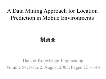 A Data Mining Approach for Location Prediction in Mobile Environments Data & Knowledge Engineering Volume 54, Issue 2, August 2005, Pages 121–146 劉康全 1.