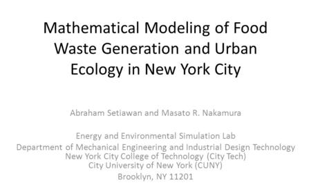 Mathematical Modeling of Food Waste Generation and Urban Ecology in New York City Abraham Setiawan and Masato R. Nakamura Energy and Environmental Simulation.