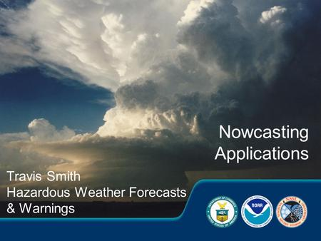 Travis Smith Hazardous Weather Forecasts & Warnings Nowcasting Applications.