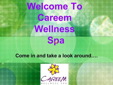 Welcome To Careem Wellness Spa Come in and take a look around….