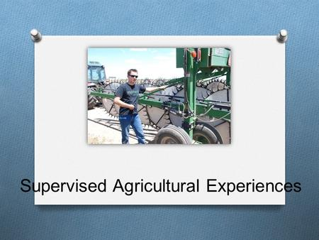 Supervised Agricultural Experiences. What is an SAE? O A Supervised Agricultural Experience is your out-of- class activity where you apply what you have.