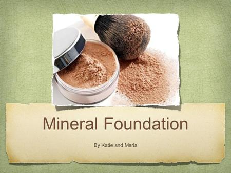 Mineral Foundation By Katie and Maria. What is mineral foundation? Mineral foundation is foundation that is made of minerals that help your skin and brings.