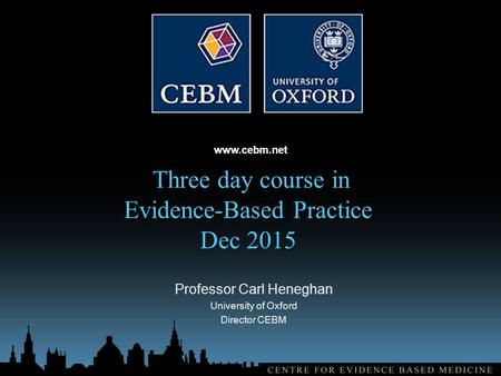 Www.cebm.net Three day course in Evidence-Based Practice Dec 2015 Professor Carl Heneghan University of Oxford Director CEBM.
