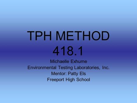 TPH METHOD 418.1 Michaelle Exhume Environmental Testing Laboratories, Inc. Mentor: Patty Els Freeport High School.
