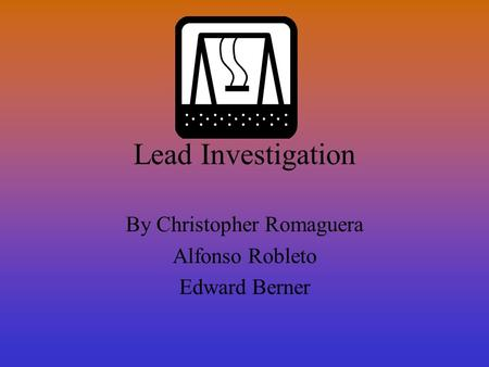 Lead Investigation By Christopher Romaguera Alfonso Robleto Edward Berner.