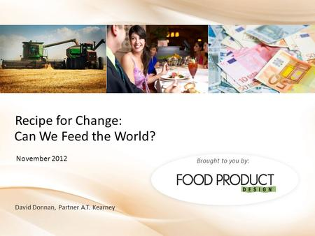 Brought to you by: David Donnan, Partner A.T. Kearney November 2012 Can We Feed the World? Recipe for Change: