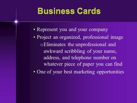Business Cards Represent you and your company Project an organized, professional image o Eliminates the unprofessional and awkward scribbling of your name,