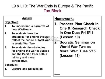 L9 & L10: The War Ends in Europe & The Pacific Tan Block Agenda Objectives: 1.To understand a narrative of how WWII ends. 2.To evaluate how the strategies.