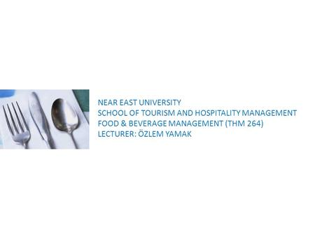 NEAR EAST UNIVERSITY SCHOOL OF TOURISM AND HOSPITALITY <strong>MANAGEMENT</strong> <strong>FOOD</strong> & BEVERAGE <strong>MANAGEMENT</strong> (THM 264) LECTURER: ÖZLEM YAMAK.