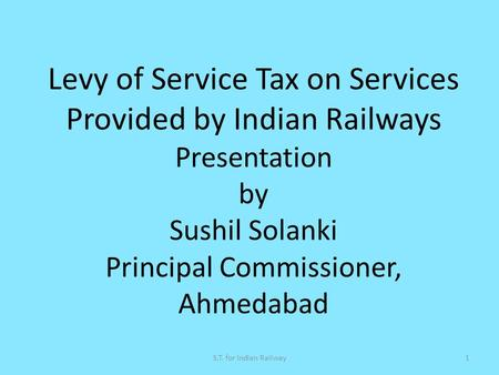 1S.T. for Indian Railway Levy of Service Tax on Services Provided by Indian Railways Presentation by Sushil Solanki Principal Commissioner, Ahmedabad.
