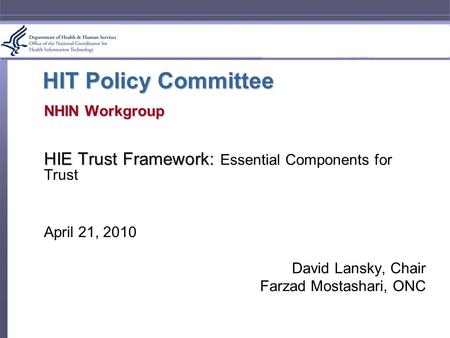 HIT Policy Committee NHIN Workgroup HIE Trust Framework: HIE Trust Framework: Essential Components for Trust April 21, 2010 David Lansky, Chair Farzad.