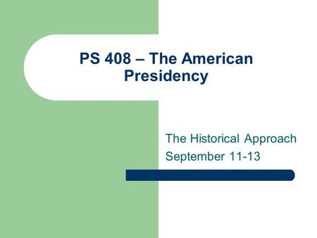 PS 408 – The American Presidency The Historical Approach September 11-13.